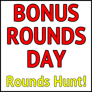 Bonus Rounds Day! – Rounds Hunt – EXPIRED